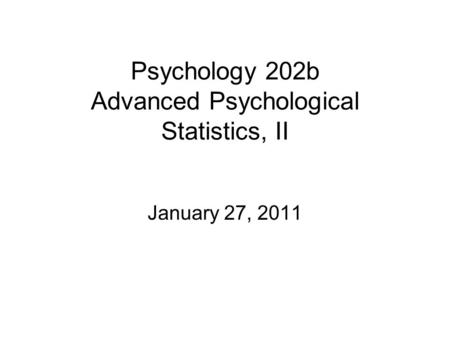 Psychology 202b Advanced Psychological Statistics, II January 27, 2011.