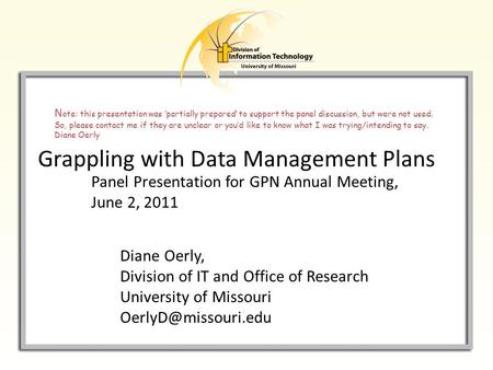 Grappling with Data Management Plans Diane Oerly, Division of IT and Office of Research University of Missouri Panel Presentation for.