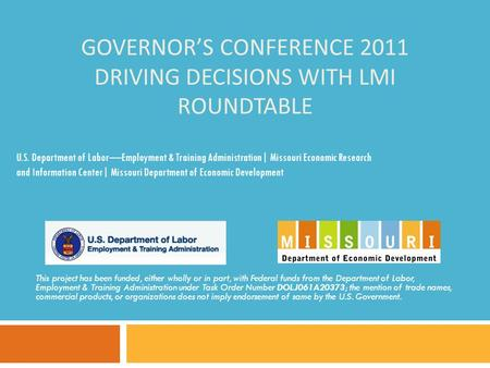 GOVERNOR'S CONFERENCE 2011 DRIVING DECISIONS WITH LMI ROUNDTABLE This project has been funded, either wholly or in part, with Federal funds from the Department.
