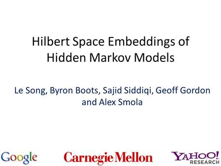 Hilbert Space Embeddings of Hidden Markov Models Le Song, Byron Boots, Sajid Siddiqi, Geoff Gordon and Alex Smola 1.