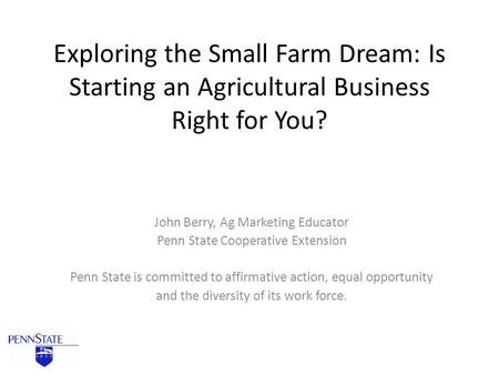 Exploring the Small Farm Dream: Is Starting an Agricultural Business Right for You? John Berry, Ag Marketing Educator Penn State Cooperative Extension.