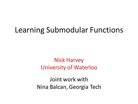 Learning Submodular Functions Nick Harvey University of Waterloo Joint work with Nina Balcan, Georgia Tech.