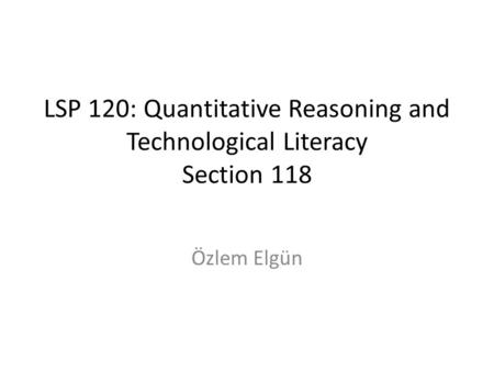 LSP 120: Quantitative Reasoning and Technological Literacy Section 118 Özlem Elgün.