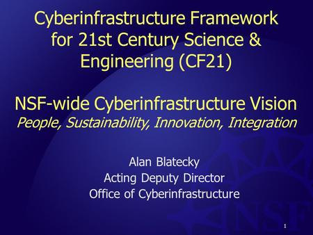 1 Cyberinfrastructure Framework for 21st Century Science & Engineering (CF21) NSF-wide Cyberinfrastructure Vision People, Sustainability, Innovation, Integration.
