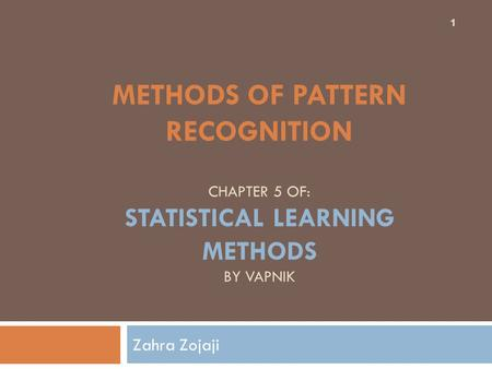 Methods of Pattern Recognition chapter 5 of: Statistical learning methods by Vapnik Zahra Zojaji.