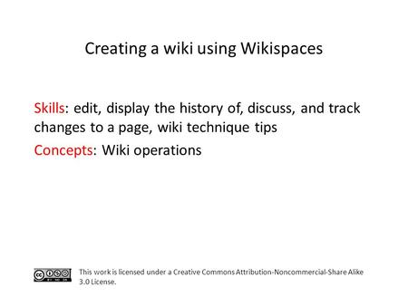 Skills: edit, display the history of, discuss, and track changes to a page, wiki technique tips Concepts: Wiki operations This work is licensed under a.