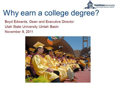 Why earn a college degree? Boyd Edwards, Dean and Executive Director Utah State University Uintah Basin November 9, 2011.