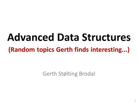 Advanced Data Structures Gerth Stølting Brodal (Random topics Gerth finds interesting...) 1.