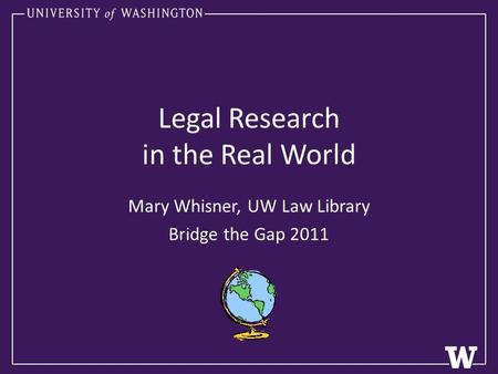 Legal Research in the Real World Mary Whisner, UW Law Library Bridge the Gap 2011.