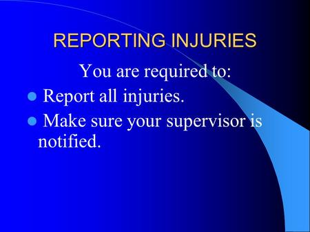 REPORTING INJURIES You are required to: Report all injuries. Make sure your supervisor is notified.