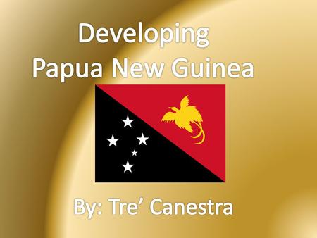 Developing Papua New Guinea By: Tre' Canestra.