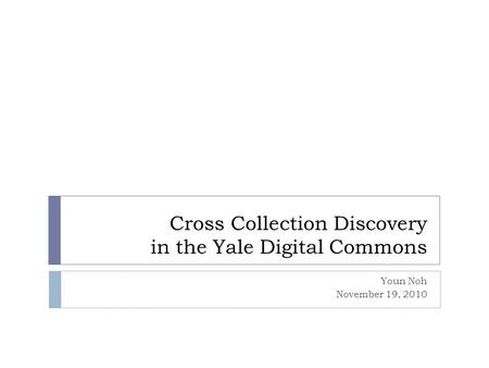 Cross Collection Discovery in the Yale Digital Commons Youn Noh November 19, 2010.