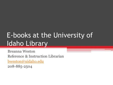 E-books at the University of Idaho Library Breanna Weston Reference & Instruction Librarian 208-885-2504.