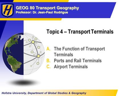 GEOG 80 Transport Geography Professor: Dr. Jean-Paul Rodrigue Hofstra University, Department of Global Studies & Geography Topic 4 – Transport Terminals.
