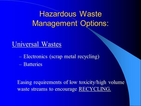 Hazardous Waste Management Options: Universal Wastes – Electronics (scrap metal recycling) – Batteries Easing requirements of low toxicity/high volume.