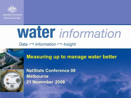 Measuring up to manage water better NatStats Conference 08 Melbourne 21 November 2008.