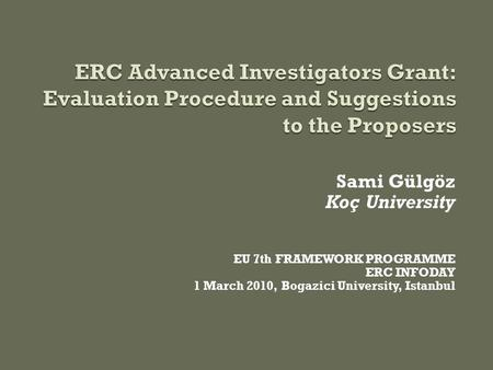 Sami Gülgöz Koç University EU 7th FRAMEWORK PROGRAMME ERC INFODAY 1 March 2010, Bogazici University, Istanbul.