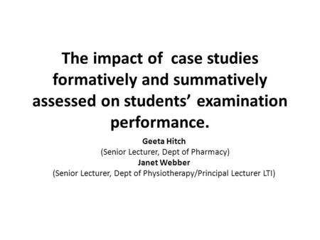 The impact of case studies formatively and summatively assessed on students' examination performance. Geeta Hitch (Senior Lecturer, Dept of Pharmacy) Janet.