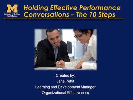 Holding Effective Performance Conversations – The 10 Steps Created by: Jane Pettit Learning and Development Manager Organizational Effectiveness.