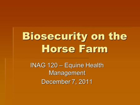 Biosecurity on the Horse Farm INAG 120 – Equine Health Management December 7, 2011.