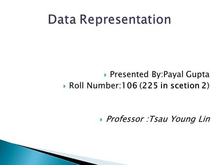  Presented By:Payal Gupta  Roll Number:106 (225 in scetion 2)  Professor :Tsau Young Lin.