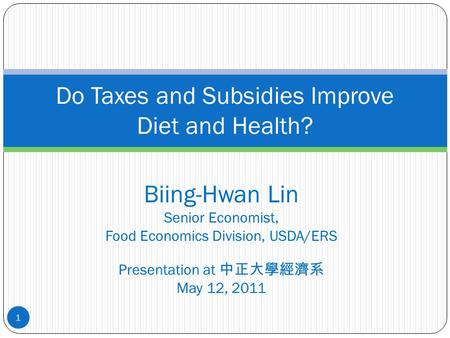 Biing-Hwan Lin Senior Economist, Food Economics Division, USDA/ERS Presentation at 中正大學經濟系 May 12, 2011 Do Taxes and Subsidies Improve Diet and Health?