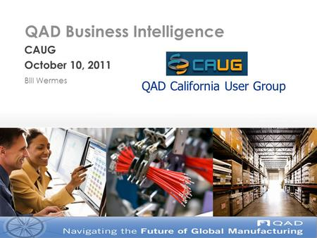 QAD Business Intelligence CAUG October 10, 2011 Bill Wermes QAD California User Group.