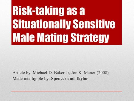 Risk-taking as a Situationally Sensitive Male Mating Strategy Article by: Michael D. Baker Jr, Jon K. Maner (2008) Made intelligible by: Spencer and Taylor.
