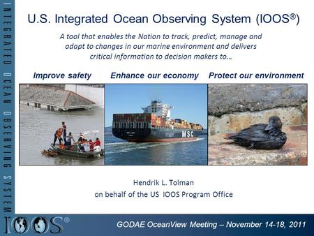 U.S. Integrated Ocean Observing System (IOOS ® ) Hendrik L. Tolman on behalf of the US IOOS Program Office Improve safetyEnhance our economyProtect our.