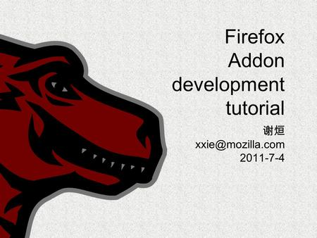 Firefox Addon development tutorial 谢烜 2011-7-4.