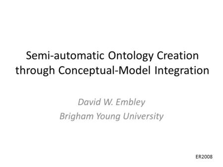 Semi-automatic Ontology Creation through Conceptual-Model Integration David W. Embley Brigham Young University ER2008.