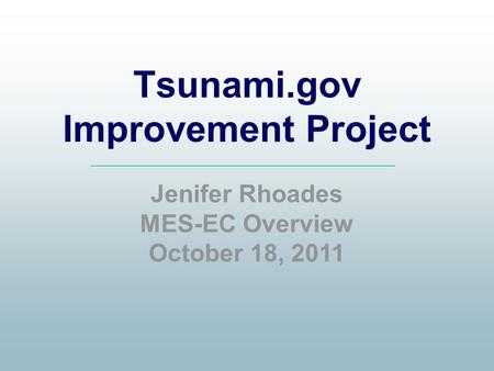Tsunami.gov Improvement Project Jenifer Rhoades MES-EC Overview October 18, 2011.