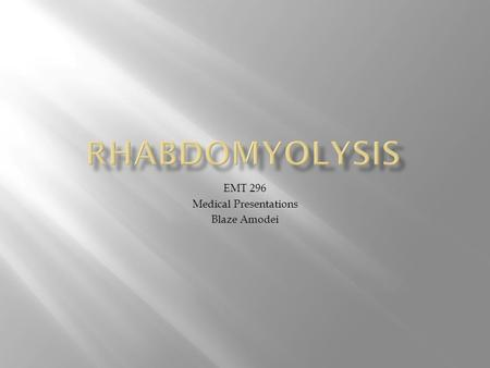 EMT 296 Medical Presentations Blaze Amodei. Rhabdomyolysis is the rapid breakdown of skeletal muscle tissue due to injury to muscle tissue. skeletal muscle.