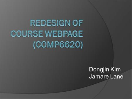 Dongjin Kim Jamare Lane. Introduction  The aim of this project is to redesign Dr. Seals' course web page for COMP 6620/7620. The site will include course's.