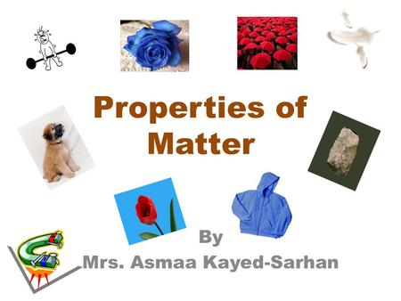 Properties of Matter By Mrs. Asmaa Kayed-Sarhan. Matter can be described by looking at many properties. Color Hardness Size Shape Buoyancy Flexibility.