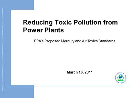 Reducing Toxic Pollution from Power Plants March 16, 2011 EPA's Proposed Mercury and Air Toxics Standards.