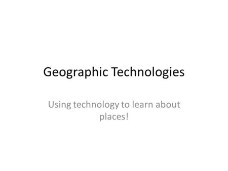 Geographic Technologies Using technology to learn about places!