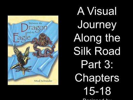 A Visual Journey Along the Silk Road Part 3: Chapters 15-18 Designed by Tamara Anderson Rundlett Middle School Concord, NH.
