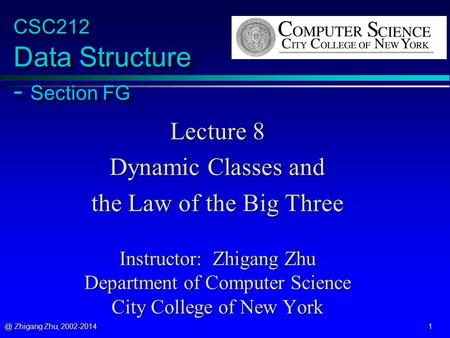@ Zhigang Zhu, 2002-2014 1 CSC212 Data Structure - Section FG Lecture 8 Dynamic Classes and the Law of the Big Three Instructor: Zhigang Zhu Department.
