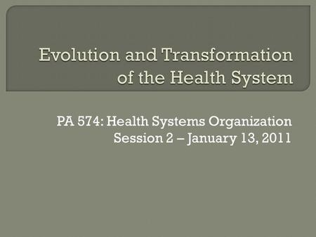 PA 574: Health Systems Organization Session 2 – January 13, 2011.