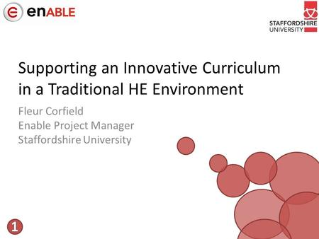 Supporting an Innovative Curriculum in a Traditional HE Environment Fleur Corfield Enable Project Manager Staffordshire University.