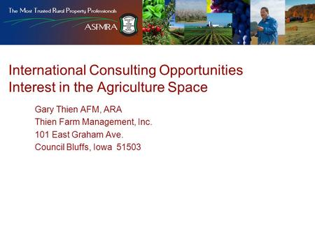 International Consulting Opportunities Interest in the Agriculture Space Gary Thien AFM, ARA Thien Farm Management, Inc. 101 East Graham Ave. Council Bluffs,