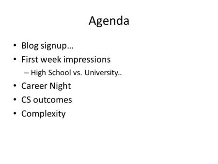 Agenda Blog signup… First week impressions – High School vs. University.. Career Night CS outcomes Complexity.