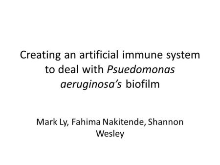 Creating an artificial immune system to deal with Psuedomonas aeruginosa's biofilm Mark Ly, Fahima Nakitende, Shannon Wesley.