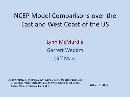 NCEP Model Comparisons over the East and West Coast of the US Lynn McMurdie Garrett Wedam Cliff Mass May 27, 2009 Wedam, McMurdie and Mass, 2009: Comparison.