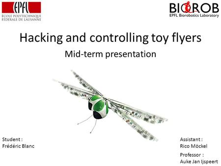 Hacking and controlling toy flyers Mid-term presentation Student : Frédéric Blanc Assistant : Rico Möckel Professor : Auke Jan Ijspeert.
