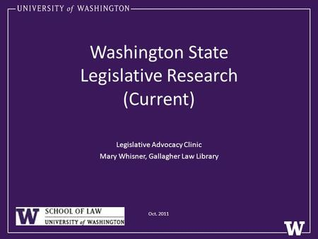 Washington State Legislative Research (Current) Legislative Advocacy Clinic Mary Whisner, Gallagher Law Library Oct. 2011.
