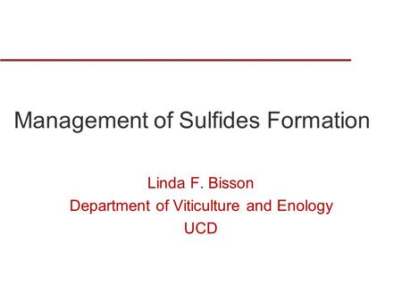 Management of Sulfides Formation Linda F. Bisson Department of Viticulture and Enology UCD.