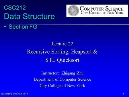 @ Zhigang Zhu, 2004-2014 1 CSC212 Data Structure - Section FG Lecture 22 Recursive Sorting, Heapsort & STL Quicksort Instructor: Zhigang Zhu Department.