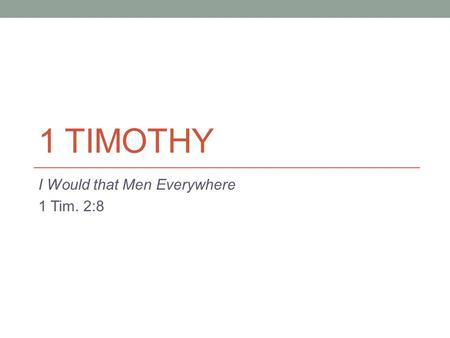 1 TIMOTHY I Would that Men Everywhere 1 Tim. 2:8.